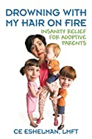 Drowning with My Hair on Fire: Insanity Relief for Adoptive Parents