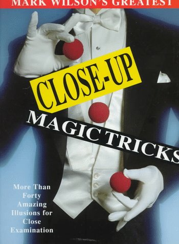 Mark Wilson's Greatest Close-Up Magic Tricks: More Than Forty Amazing Illusions for Close Examination, Mark Wilson
