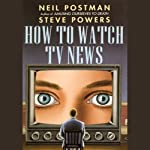 How to Watch TV News | Neil Postman,Steve Powers