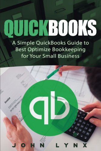 Quickbooks: A Simple QuickBooks Guide to Best Optimize Bookkeeping for Your Small Business (Quickbooks, Bookkeeping, Quickbooks Online, Quickbooks … Business Accounting, Quickbooks Bookkeeping)