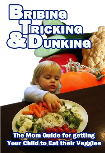 Bribing, Tricking and Dunking, the Mom Guide for Getting Your Child to Eat Their Vegetables PDF