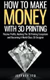 img - for How To Make Money With 3D Printing: Passive Profits, Hacking The 3D Printing Ecosystem And Becoming A World-Class 3D Designer book / textbook / text book