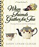 When Friends Gather for Tea: Pouring Out Love with Tea and Kindness (Sandy's Tea Society) (0736906673) by Clough, Sandy Lynam