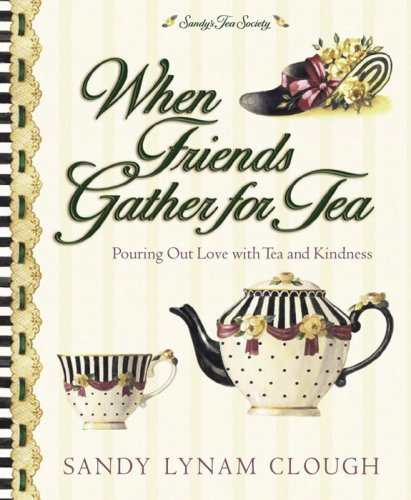 When Friends Gather For Tea: Pouring Out Love With Tea And Kindness (Sandy'S Tea Society)
