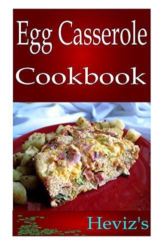Easy Egg Casserole Recipes 101. Delicious, Healthy, Low Budget Egg Casserole Recipes Cookbook by Heviz's