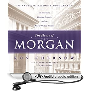 The House of Morgan: An American Banking Dynasty and the Rise of Modern Finance (Unabridged)