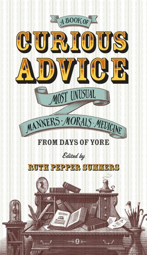A Book of Curious Advice: Most Unusual Manners, Morals, and Medicine from Days of Yore