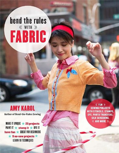 Bend the Rules with Fabric: Fun Sewing Projects with Stencils, Stamps, Dye, Photo Transfers, Silk Screening, and More, Amy Karol