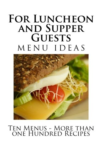 For Luncheon and Supper Guests: Ten Menus - More than one Hundred Recipes by Alice Bradley