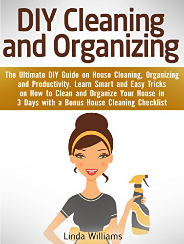 DIY Cleaning and Organizing: The Ultimate DIY Guide on House Cleaning, Organizing and Productivity. Learn Smart and Easy Tricks on How to Clean and Organize Your House in 3 Days with a BONUS!