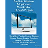 SaaS Architecture, Adoption and Monetization of SaaS Projects Using Best Practice Service Strategy, Service Design, Service Transition, Service Operation and Continual Service Improvement Processes ~ Ralph Hatch