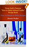 """Texas Jack's Famous """"How to Make Infused Vodka"""" Recipe Book: Over 70 Simple to Make Recipes"""