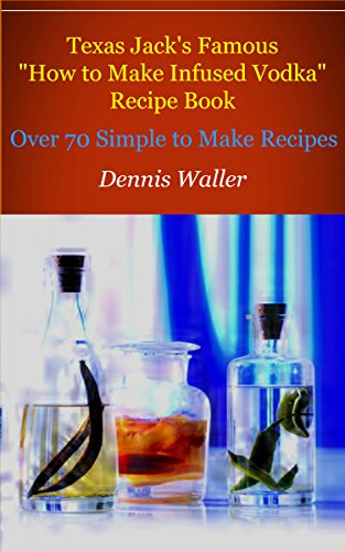 """Texas Jack's Famous """"How to Make Infused Vodka"""" Recipe Book: Over 70 Simple to Make Recipes by Dennis Waller"""