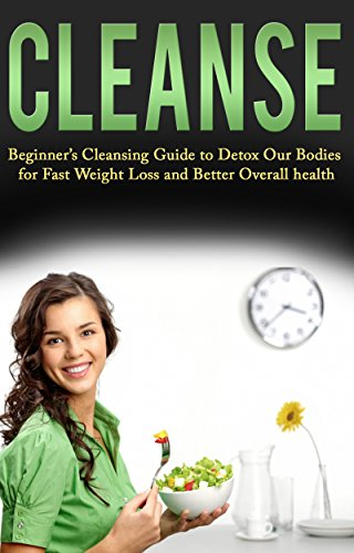 Cleanse: Beginner's Cleansing Guide to Detox Our Bodies for Fast Weight Loss and Better Overall health (Detox, Cleansing Books, Juice Cleanse, Detox Diet Cookbook, Green Smoothie Cleanse) by Kim Anthony