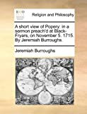 A short view of Popery: in a sermon preach'd at Black-Fryars, on November 5. 1715. By Jeremiah Burroughs. (1171112971) by Burroughs, Jeremiah