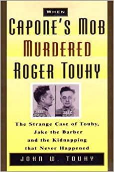 When Capone's Mob Murdered Roger Touhy: The Strange Case of Touhy, Jake the Barber and the Kidnapping That Never Happened
