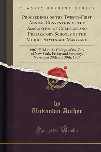 Proceedings of the Twenty-First Annual Convention of the Association of Colleges and Preparatory Schools of the Middle States and Maryland: 1907; Held ... and Saturday, November 29th and 30th, 1907