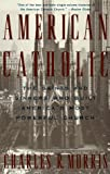 American Catholic: The Saints and Sinners Who Built America's Most Powerful Church (0679742212) by Morris, Charles