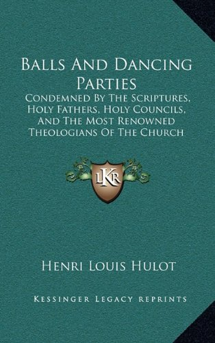 Balls and Dancing Parties: Condemned by the Scriptures, Holy Fathers, Holy Councils, and the Most Renowned Theologians of the Church (1857)