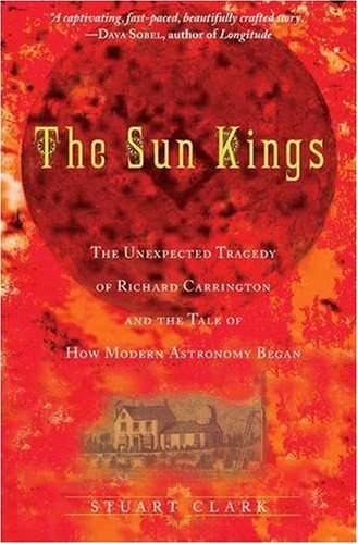 The Sun Kings: The Unexpected Tragedy of Richard Carrington and the Tale of How Modern Astronomy Began: Stuart Clark: 9780691141268: Amazon.com: Books
