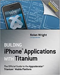 Building iPhone Applications with Titanium: The Official Guide to the Appcelerator Titanium Mobile Platform