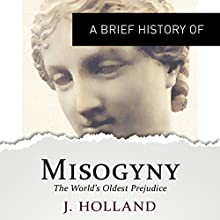 A Brief History of Misogyny: the World's Oldest Prejudice: Brief Histories Audiobook by Jack Holland Narrated by Cameron Stewart