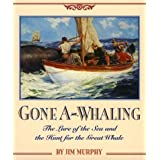 Gone A-Whaling: The Lure of the Sea and the Hunt for the Great Whale ~ Jim Murphy