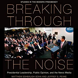 Breaking Through the Noise: Presidential Leadership, Public Opinion, and the News Media (Studies in the Modern Presidency) | [Matthew Eshbaugh-Soha, Jeffrey Peake]