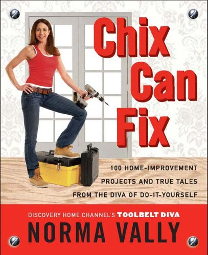 Chix Can Fix: 100 Home-Improvement Projects and True Tales from the Diva of Do-It-Yourself