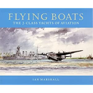Flying Boats: The J-Class Yachts of Aviation Ian Marshall and James R. Knowles