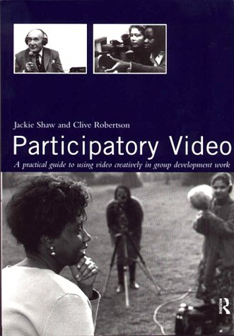Participatory Video: A Practical Approach to Using Video Creatively in Group Development Work: A Practical Approach to Using Video Creatively in Group Developmental Work