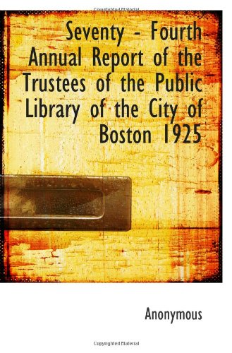 Seventy - Fourth Annual Report Of The Trustees Of The Public Library Of The City Of Boston 1925