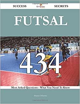 Futsal 434 Success Secrets - 434 Most Asked Questions On Futsal - What You Need To Know