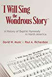 I Will Sing the Wondrous Story: A History of Baptist Hymnody in North America