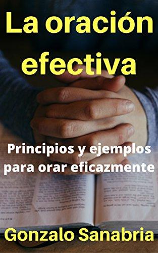 La oración efectiva: Principios y ejemplos para orar eficazmente