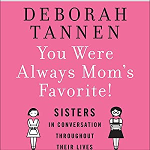 You Were Always Mom's Favorite: Sisters in Conversation Throughout Their Lives | [Deborah Tannen]