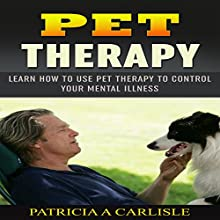 Pet Therapy: Learn How to Use Pet Therapy to Control Your Mental Health (       UNABRIDGED) by Patricia A. Carlisle Narrated by Cathy Beard