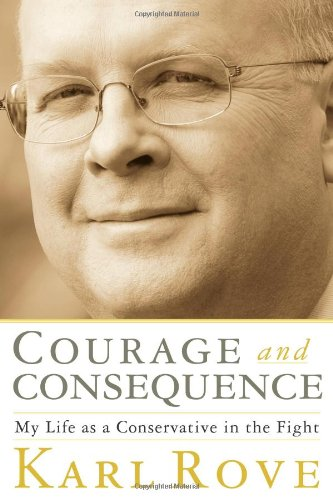 Courage and Consequence: My Life as a Conservative in the Fight by Karl Rove