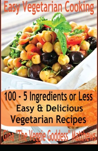 Easy Vegetarian Cooking: 100 - 5 Ingredients or Less, Easy & Delicious Vegetarian Recipes: Vegetables and Vegetarian - Quick and Easy (Quick Vegetarian Recipes compare prices)