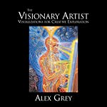 The Visionary Artist: Visualizations for Creative Exploration | Alex Grey