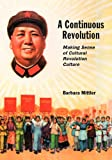 A Continuous Revolution: Making Sense of Cultural Revolution Culture (Harvard East Asian Monographs)