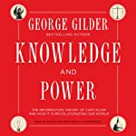 Knowledge and Power: The Information Theory of Capitalism and How It Is Revolutionizing Our World | George Gilder