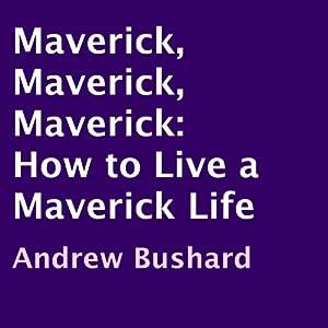 Maverick, Maverick, Maverick: How to Live a Maverick Life   [Andrew Bushard]