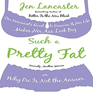 Such a Pretty Fat: One Narcissist's Quest To Discover if Her Life Makes Her Ass Look Big, Or Why Pie is Not The Answer | [Jen Lancaster]