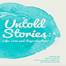 Untold Stories: Life, Love, and Reproduction Audiobook by Kate Cockrill, Lucia Leandro Gimeno, Steph Herold Narrated by  BettySoo