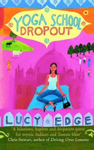 Yoga School Dropout: A hilarious, hapless and desperate quest for mystic Indians and Tantric bliss PDF