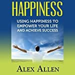 Happiness: Using Happiness to Empower Your Life and Achieve Success | Alex Allen
