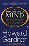 The Disciplined Mind: Beyond Facts and Standardized Tests, the K-12 Education that Every Child Deserves (0140296247) by Gardner, Howard