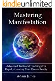 Mastering Manifestation: A Practical System For Achieving Absolutely Anything You Can Imagine