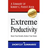 Extreme Productivity: A Summary of Robert C. Pozen's Book Boost Your Results, Reduce Your Hours ~ Shortcut Summaries